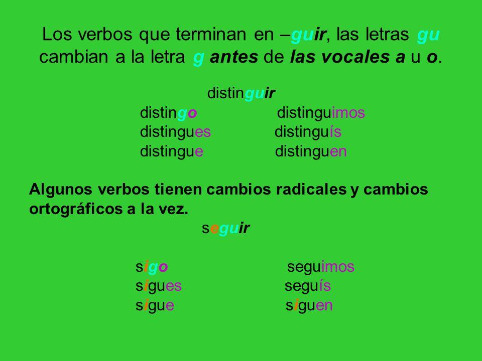 Los verbos que terminan en –guir, las letras gu cambian a la letra g antes de las vocales a u o. distinguir distingo distinguimos distingues distinguí