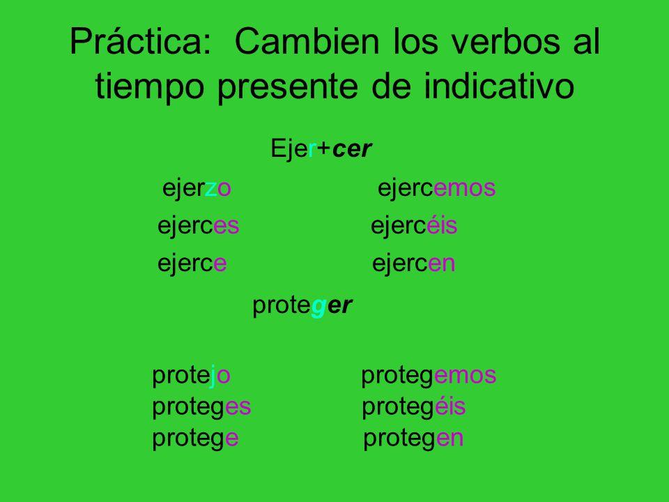 Práctica: Cambien los verbos al tiempo presente de indicativo ejerzo ejercemos ejerces ejercéis ejerce ejercen protejo protegemos proteges protegéis p