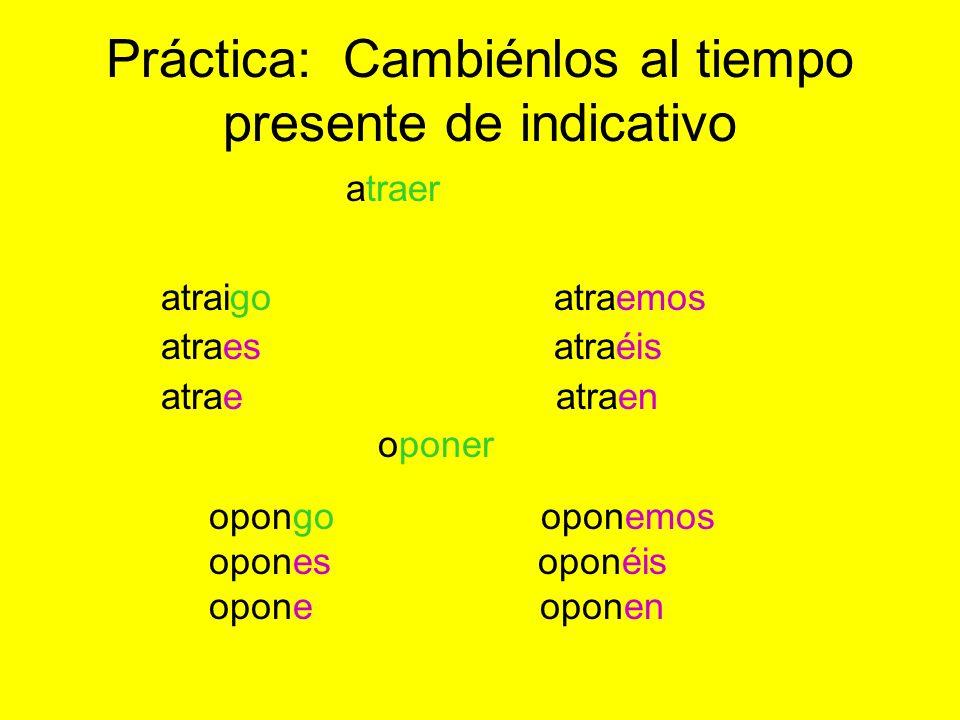 Práctica: Cambiénlos al tiempo presente de indicativo atraigo atraemos atraes atraéis atrae atraen opongo oponemos opones oponéis opone oponen oponer