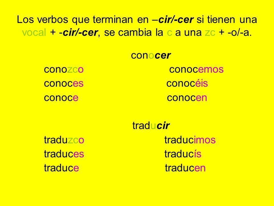 Los verbos que terminan en –cir/-cer si tienen una vocal + -cir/-cer, se cambia la c a una zc + -o/-a. conocer conozco conocemos conoces conocéis cono