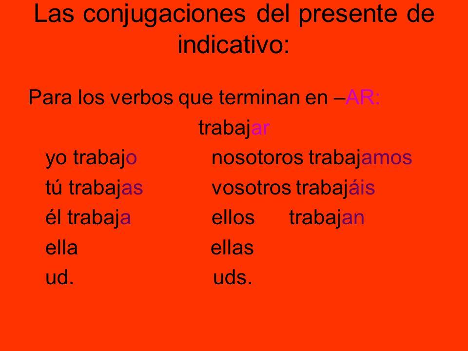 Las conjugaciones del presente de indicativo: Para los verbos que terminan en –AR: trabajar yo trabajo nosotoros trabajamos tú trabajas vosotros traba
