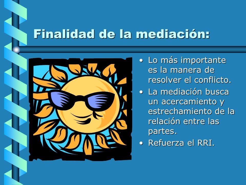 Finalidad de la mediación: Lo más importante es la manera de resolver el conflicto. La mediación busca un acercamiento y estrechamiento de la relación