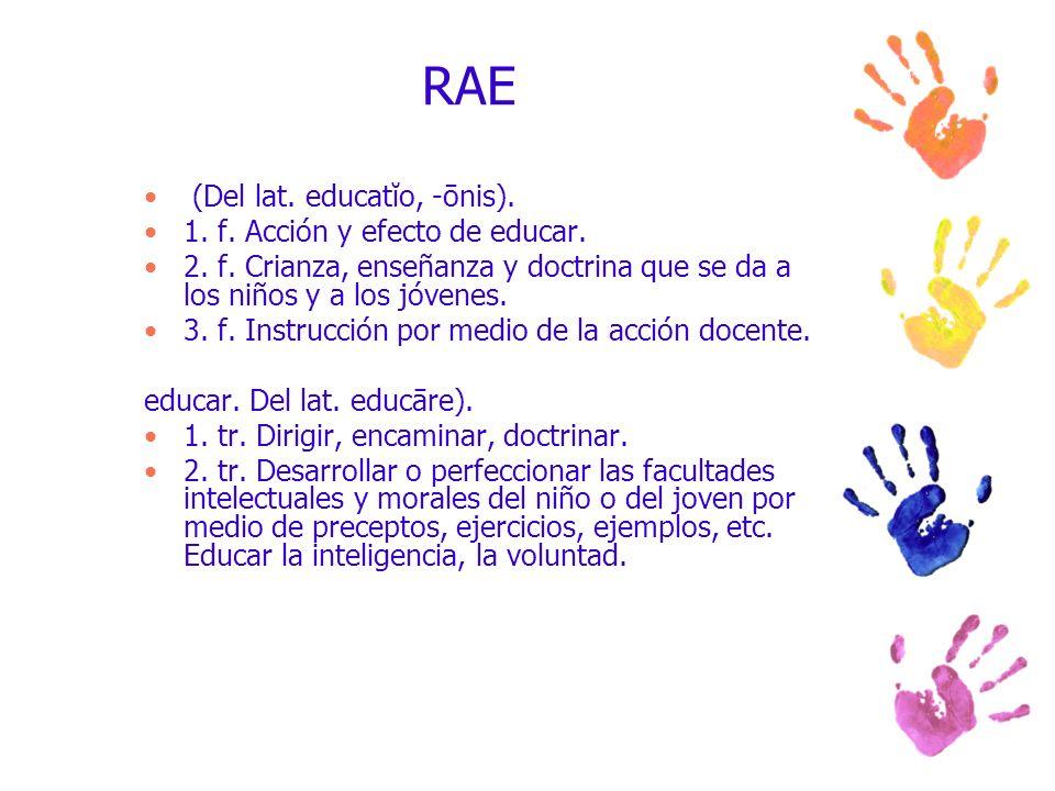 RAE (Del lat. educatĭo, -ōnis). 1. f. Acción y efecto de educar. 2. f. Crianza, enseñanza y doctrina que se da a los niños y a los jóvenes. 3. f. Inst