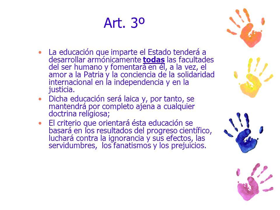 Art. 3º La educación que imparte el Estado tenderá a desarrollar armónicamente todas las facultades del ser humano y fomentará en él, a la vez, el amo