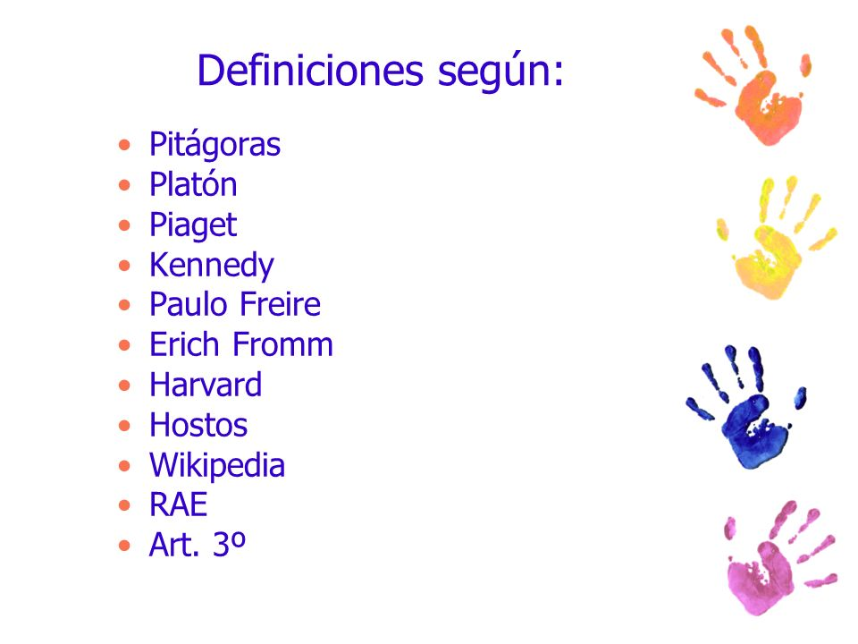 Definiciones según: Pitágoras Platón Piaget Kennedy Paulo Freire Erich Fromm Harvard Hostos Wikipedia RAE Art. 3º