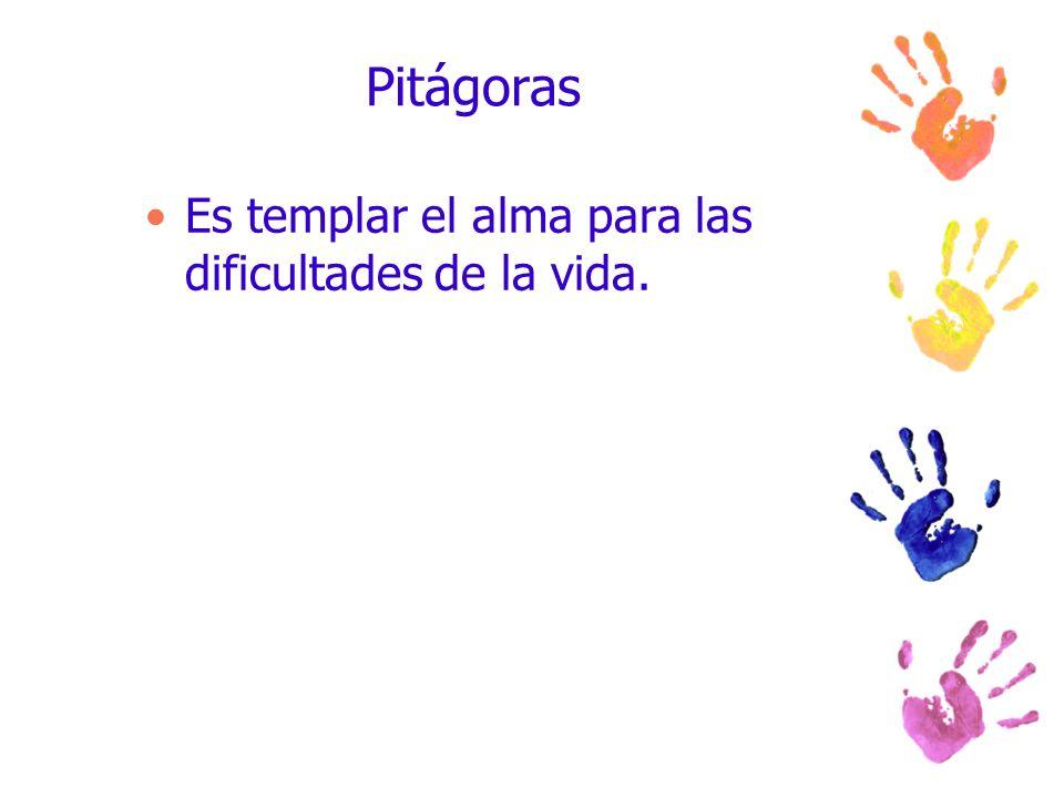 Pitágoras Es templar el alma para las dificultades de la vida.