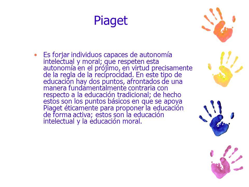 Piaget Es forjar individuos capaces de autonomía intelectual y moral; que respeten esta autonomía en el prójimo, en virtud precisamente de la regla de