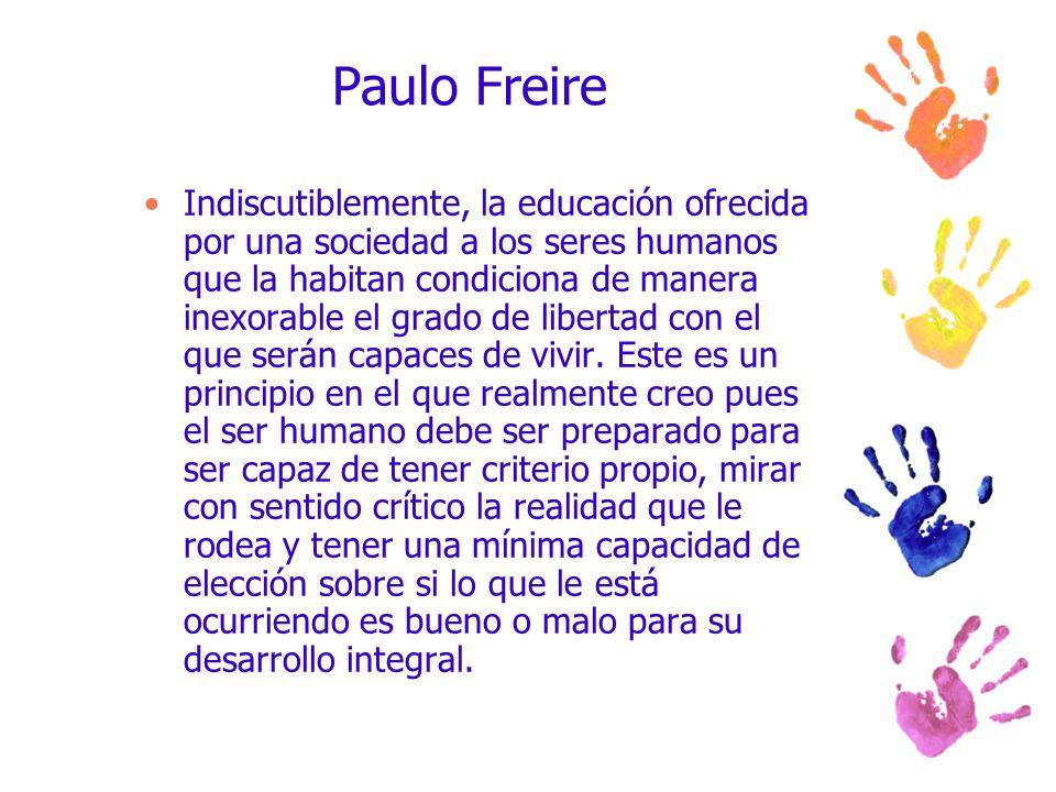 Paulo Freire Indiscutiblemente, la educación ofrecida por una sociedad a los seres humanos que la habitan condiciona de manera inexorable el grado de