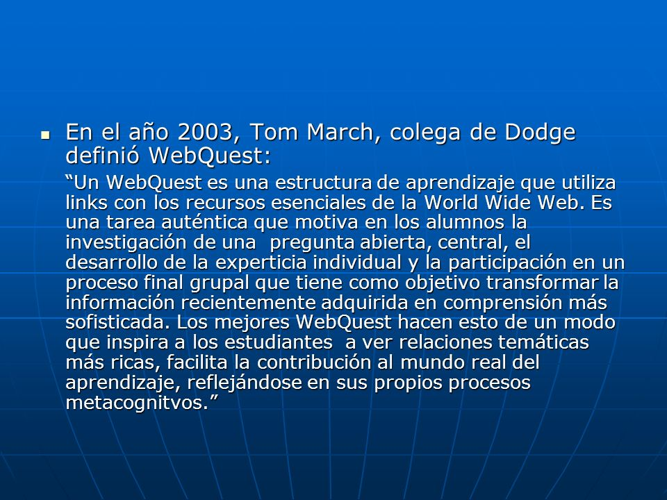 En el año 2003, Tom March, colega de Dodge definió WebQuest: En el año 2003, Tom March, colega de Dodge definió WebQuest: Un WebQuest es una estructur