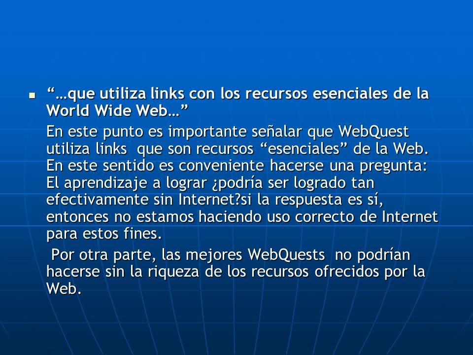 …que utiliza links con los recursos esenciales de la World Wide Web… …que utiliza links con los recursos esenciales de la World Wide Web… En este punto es importante señalar que WebQuest utiliza links que son recursos esenciales de la Web.