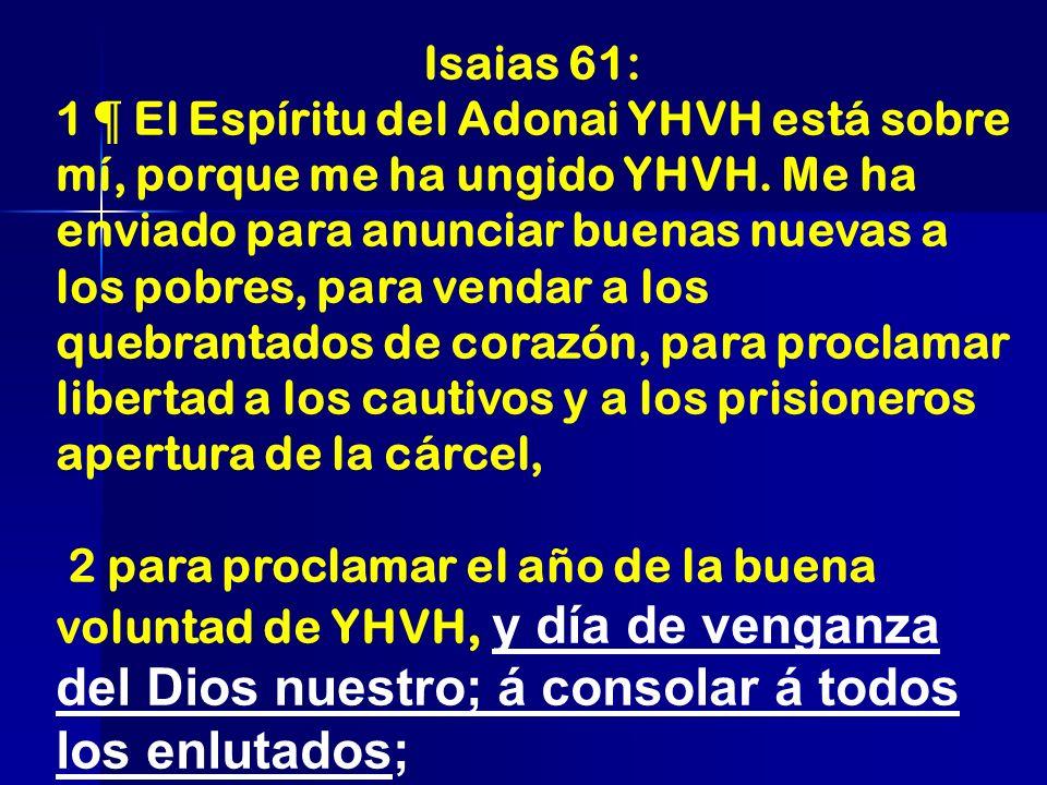 Isaias 61: 1 ¶ El Espíritu del Adonai YHVH está sobre mí, porque me ha ungido YHVH. Me ha enviado para anunciar buenas nuevas a los pobres, para venda