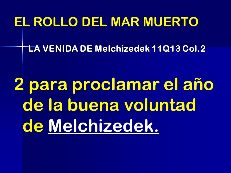 EL ROLLO DEL MAR MUERTO LA VENIDA DE Melchizedek 11Q13 Col.2 LA VENIDA DE Melchizedek 11Q13 Col.2 2 para proclamar el año de la buena voluntad de Melc