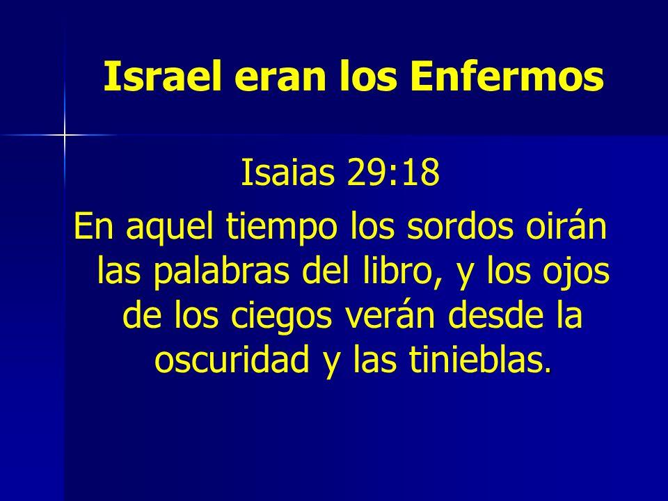 Israel eran los Enfermos Isaias 29:18. En aquel tiempo los sordos oirán las palabras del libro, y los ojos de los ciegos verán desde la oscuridad y la