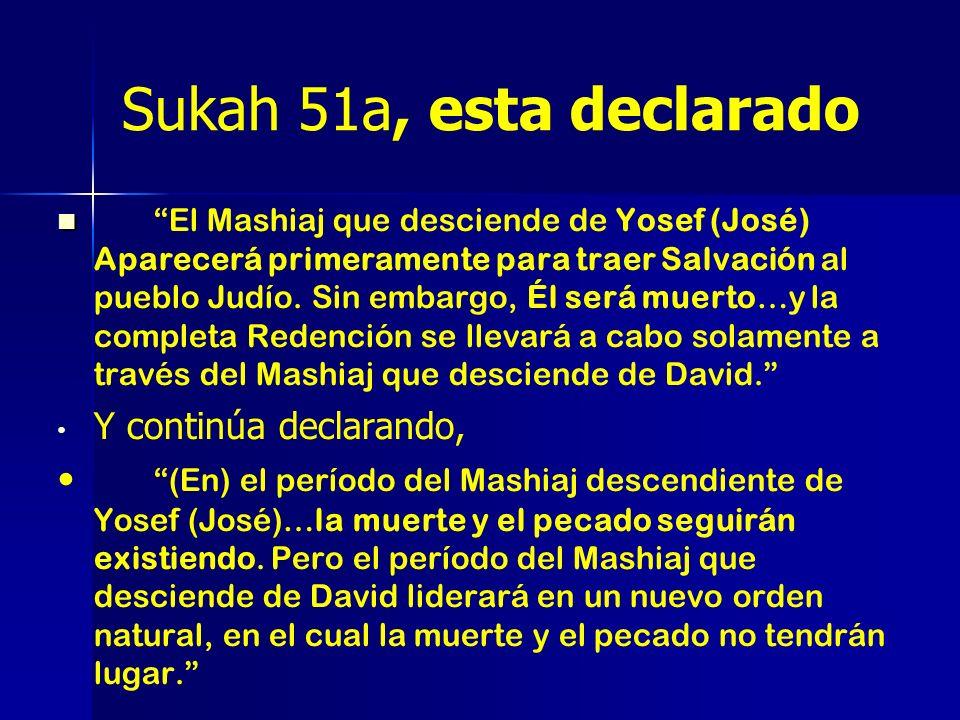 Sukah 51a, esta declarado El Mashiaj que desciende de Yosef (José) Aparecerá primeramente para traer Salvación al pueblo Judío. Sin embargo, Él será m