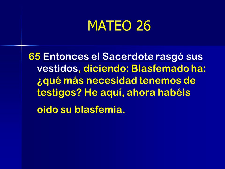 MATEO 26 65 Entonces el Sacerdote rasgó sus vestidos, diciendo: Blasfemado ha: ¿qué más necesidad tenemos de testigos? He aquí, ahora habéis oído su b