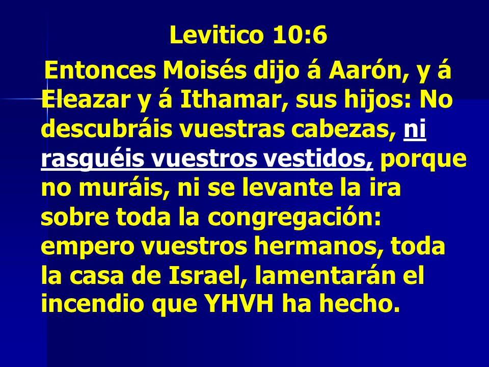 Levitico 10:6 Entonces Moisés dijo á Aarón, y á Eleazar y á Ithamar, sus hijos: No descubráis vuestras cabezas, ni rasguéis vuestros vestidos, porque