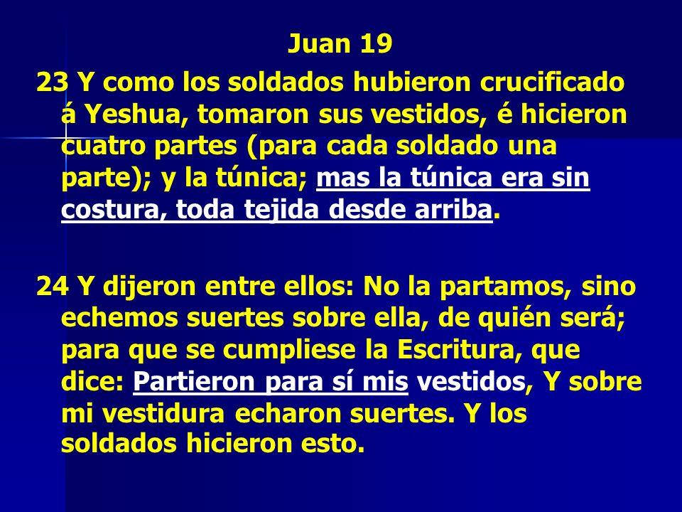 Juan 19 23 Y como los soldados hubieron crucificado á Yeshua, tomaron sus vestidos, é hicieron cuatro partes (para cada soldado una parte); y la túnic