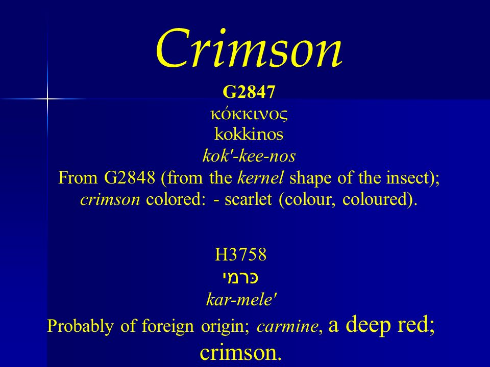 Crimson G2847 κόκκινος kokkinos kok'-kee-nos From G2848 (from the kernel shape of the insect); crimson colored: - scarlet (colour, coloured). H3758 כ