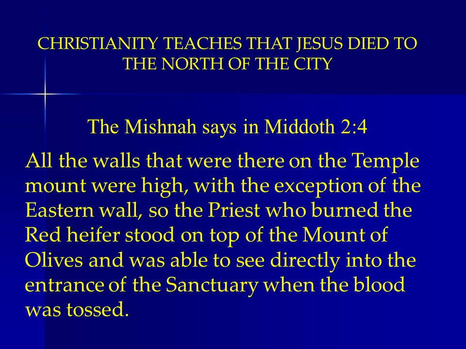 CHRISTIANITY TEACHES THAT JESUS DIED TO THE NORTH OF THE CITY The Mishnah says in Middoth 2:4 All the walls that were there on the Temple mount were h