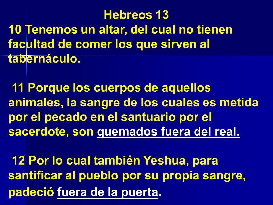 Hebreos 13 10 Tenemos un altar, del cual no tienen facultad de comer los que sirven al tabernáculo. 11 Porque los cuerpos de aquellos animales, la san