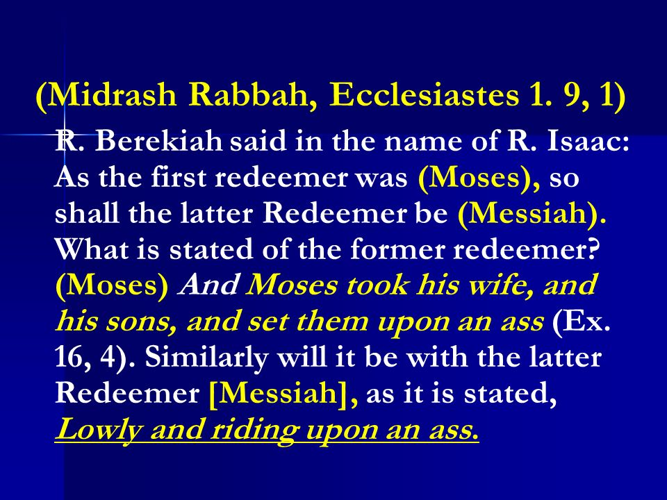 (Midrash Rabbah, Ecclesiastes 1. 9, 1) R. Berekiah said in the name of R. Isaac: As the first redeemer was (Moses), so shall the latter Redeemer be (M