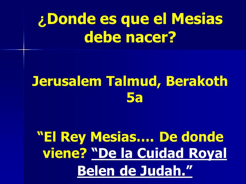 ¿ Donde es que el Mesias debe nacer? Jerusalem Talmud, Berakoth 5a El Rey Mesias…. De donde viene? De la Cuidad Royal Belen de Judah.