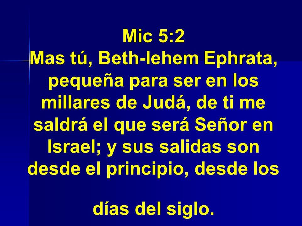 Mic 5:2 Mas tú, Beth-lehem Ephrata, pequeña para ser en los millares de Judá, de ti me saldrá el que será Señor en Israel; y sus salidas son desde el