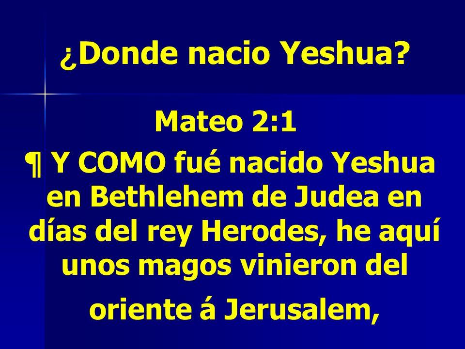 ¿ Donde nacio Yeshua? Mateo 2:1 ¶ Y COMO fué nacido Yeshua en Bethlehem de Judea en días del rey Herodes, he aquí unos magos vinieron del oriente á Je