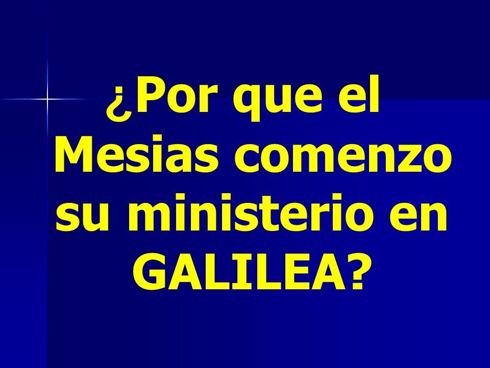 ¿ Por que el Mesias comenzo su ministerio en GALILEA?