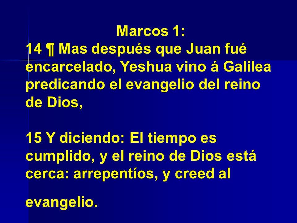 Marcos 1: 14 ¶ Mas después que Juan fué encarcelado, Yeshua vino á Galilea predicando el evangelio del reino de Dios, 15 Y diciendo: El tiempo es cump