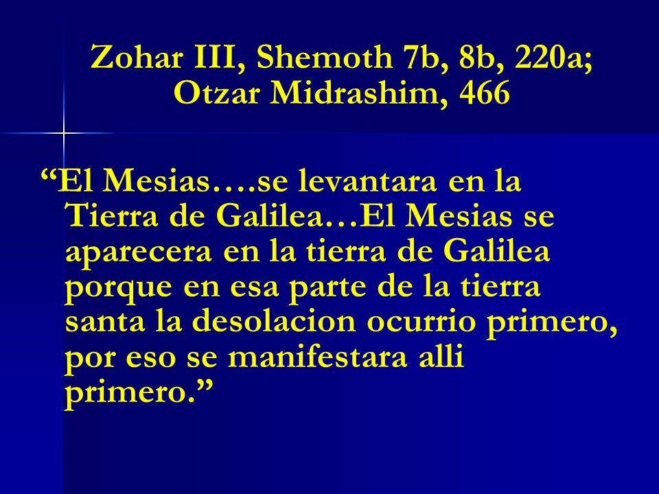 Zohar III, Shemoth 7b, 8b, 220a; Otzar Midrashim, 466 El Mesias….se levantara en la Tierra de Galilea…El Mesias se aparecera en la tierra de Galilea p