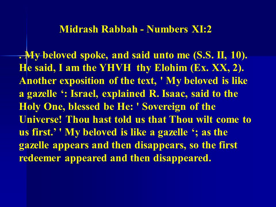 Midrash Rabbah - Numbers XI:2. My beloved spoke, and said unto me (S.S. II, 10). He said, I am the YHVH thy Elohim (Ex. XX, 2). Another exposition of