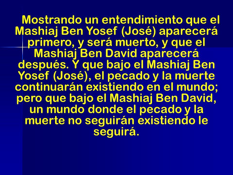 Mostrando un entendimiento que el Mashiaj Ben Yosef (José) aparecerá primero, y será muerto, y que el Mashiaj Ben David aparecerá después. Y que bajo