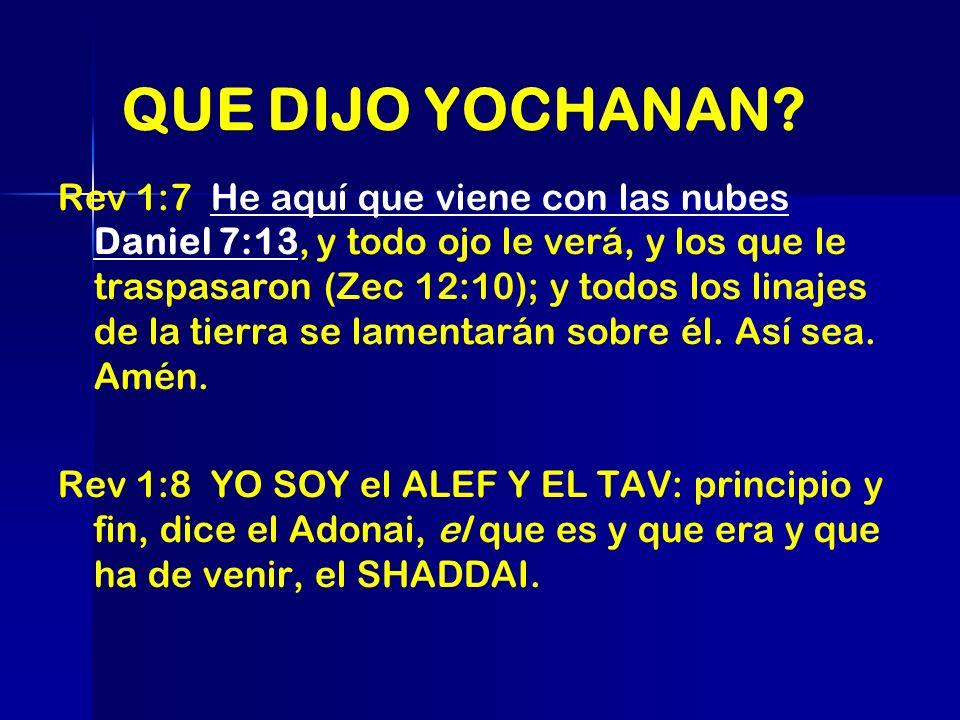QUE DIJO YOCHANAN? Rev 1:7 He aquí que viene con las nubes Daniel 7:13, y todo ojo le verá, y los que le traspasaron (Zec 12:10); y todos los linajes