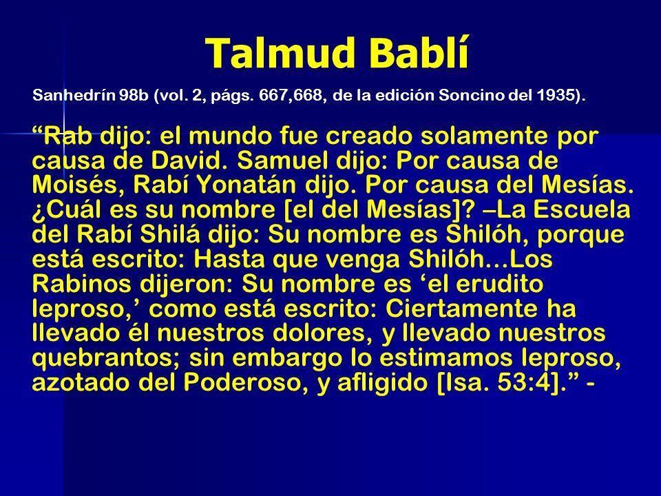 Talmud Bablí Rab dijo: el mundo fue creado solamente por causa de David. Samuel dijo: Por causa de Moisés, Rabí Yonatán dijo. Por causa del Mesías. ¿C