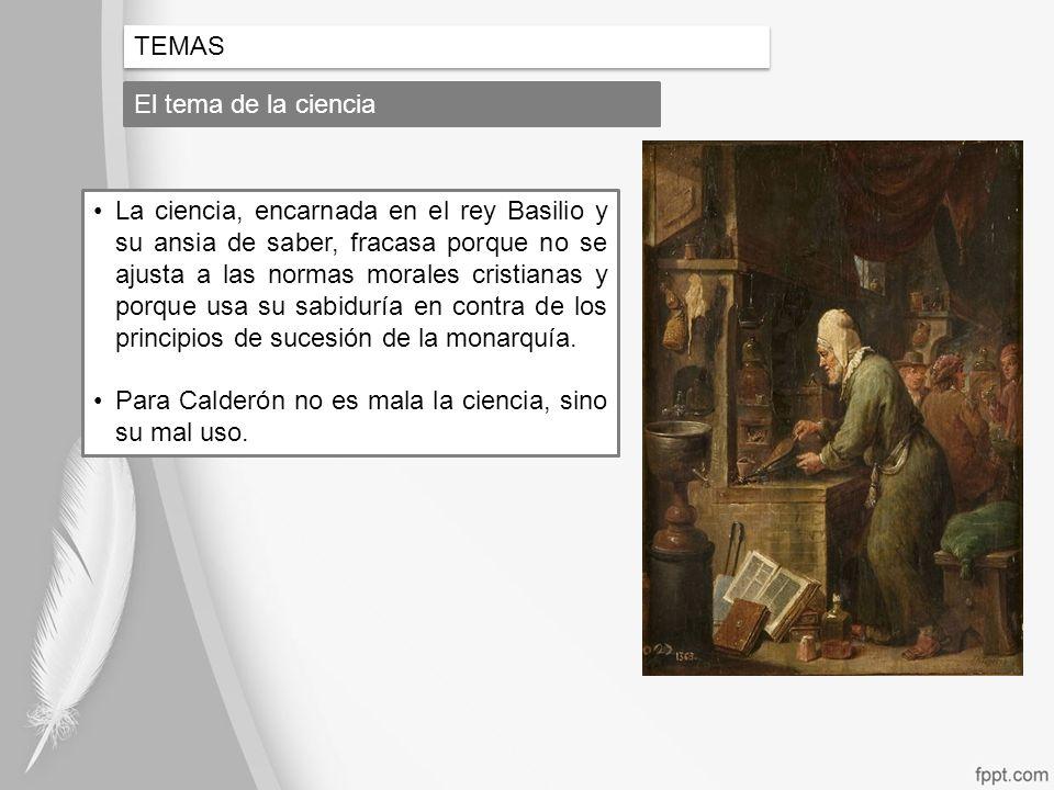 TEMAS El tema de la ciencia La ciencia, encarnada en el rey Basilio y su ansia de saber, fracasa porque no se ajusta a las normas morales cristianas y