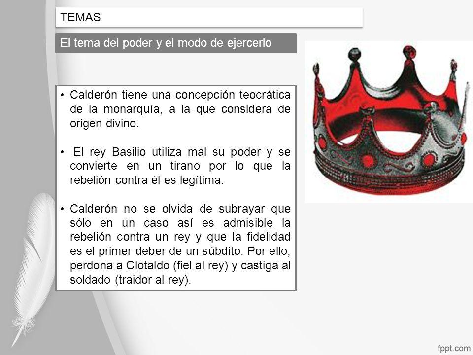 TEMAS El tema del poder y el modo de ejercerlo Calderón tiene una concepción teocrática de la monarquía, a la que considera de origen divino. El rey B