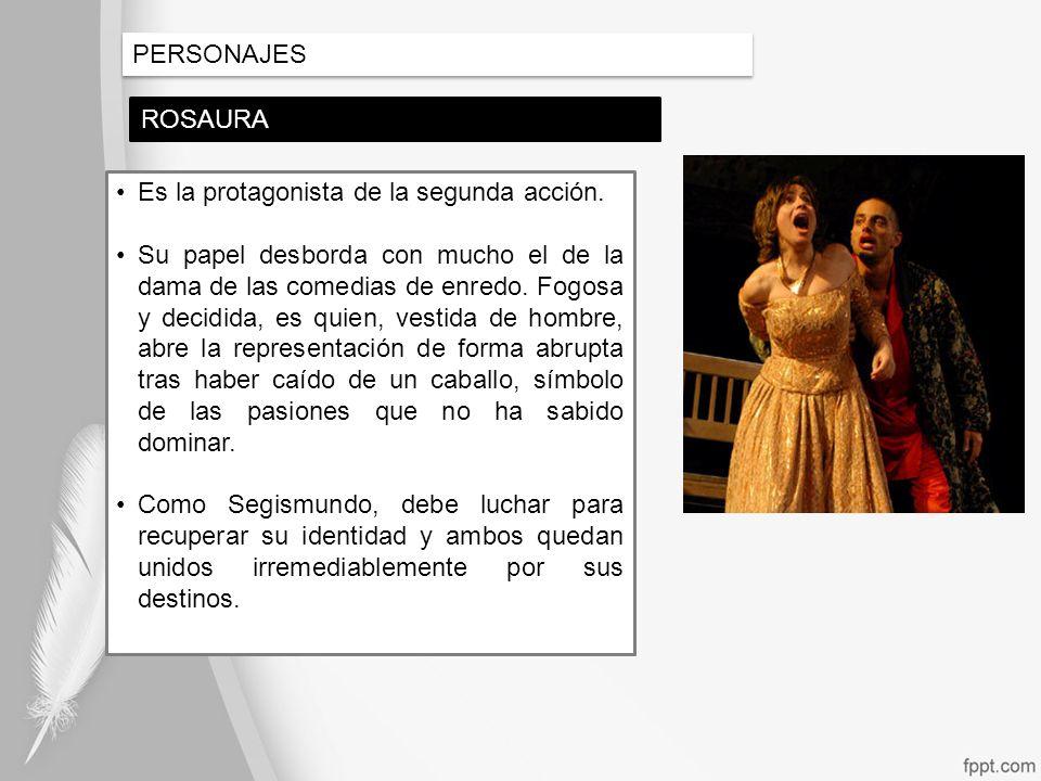 PERSONAJES ROSAURA Es la protagonista de la segunda acción. Su papel desborda con mucho el de la dama de las comedias de enredo. Fogosa y decidida, es