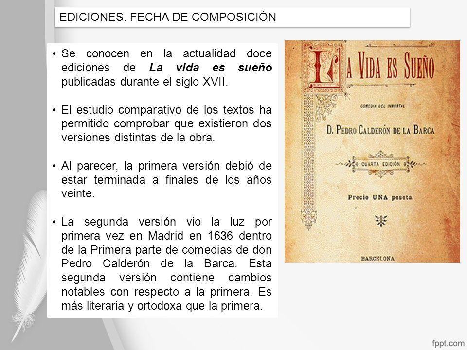 EDICIONES. FECHA DE COMPOSICIÓN Se conocen en la actualidad doce ediciones de La vida es sueño publicadas durante el siglo XVII. El estudio comparativ