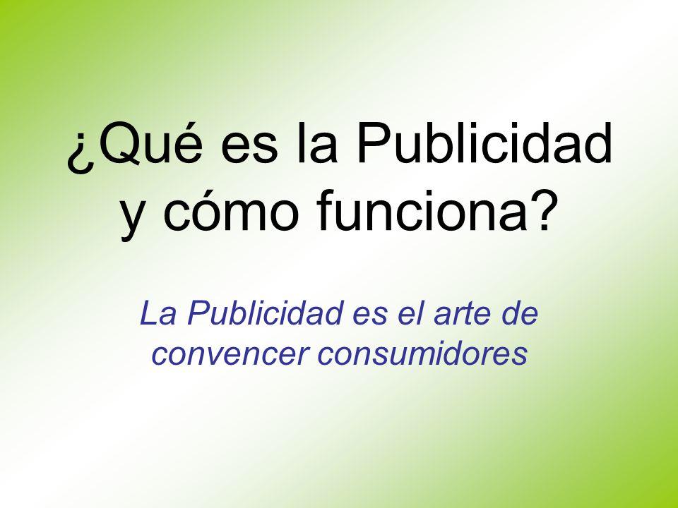¿Qué es la Publicidad y cómo funciona? La Publicidad es el arte de convencer consumidores