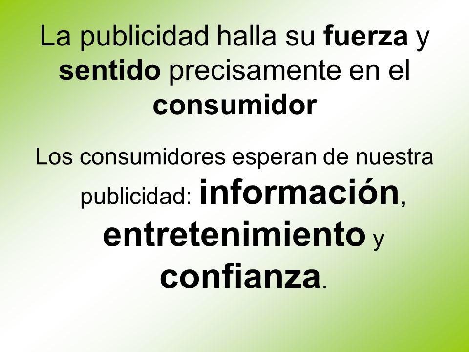 La publicidad halla su fuerza y sentido precisamente en el consumidor Los consumidores esperan de nuestra publicidad: información, entretenimiento y c