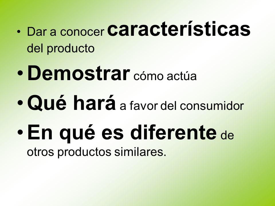 Dar a conocer características del producto Demostrar cómo actúa Qué hará a favor del consumidor En qué es diferente de otros productos similares.
