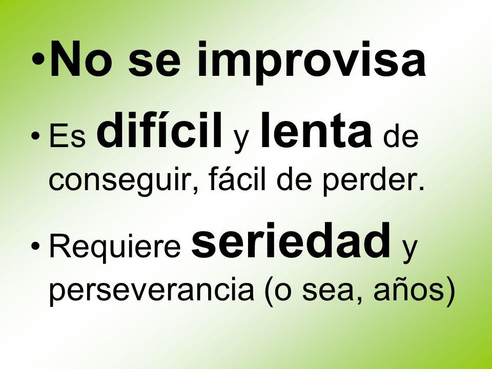 No se improvisa Es difícil y lenta de conseguir, fácil de perder. Requiere seriedad y perseverancia (o sea, años)