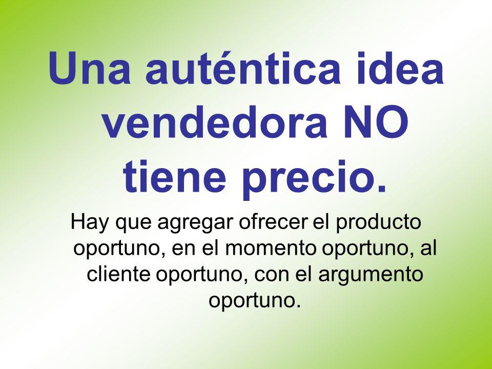 Una auténtica idea vendedora NO tiene precio. Hay que agregar ofrecer el producto oportuno, en el momento oportuno, al cliente oportuno, con el argume