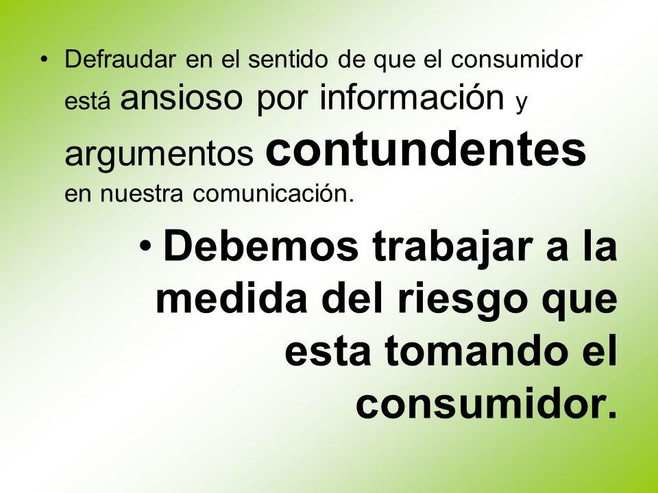 Defraudar en el sentido de que el consumidor está ansioso por información y argumentos contundentes en nuestra comunicación. Debemos trabajar a la med