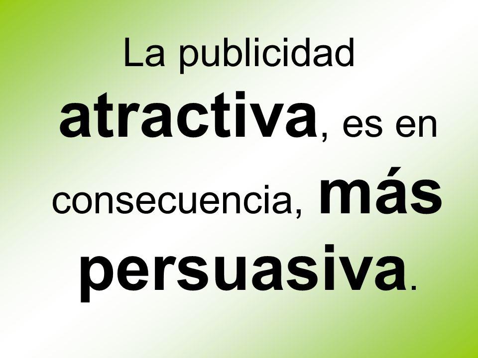 La publicidad atractiva, es en consecuencia, más persuasiva.