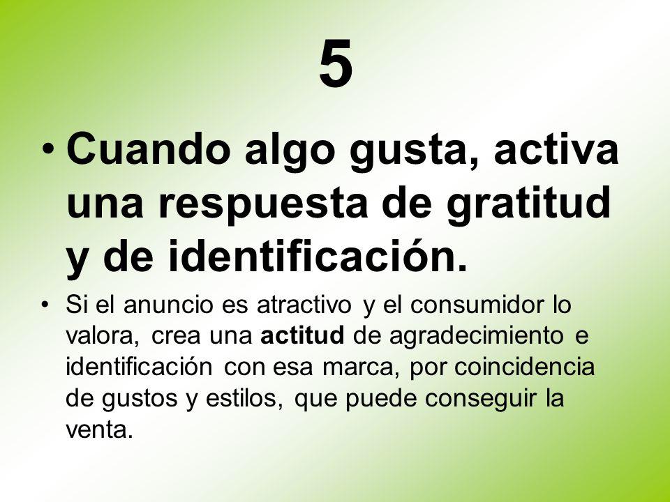 5 Cuando algo gusta, activa una respuesta de gratitud y de identificación. Si el anuncio es atractivo y el consumidor lo valora, crea una actitud de a