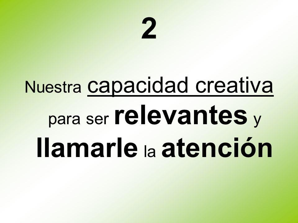 2 Nuestra capacidad creativa para ser relevantes y llamarle la atención