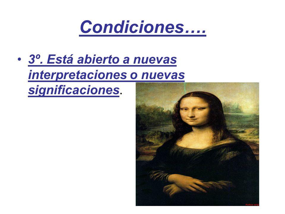 Condiciones…. 3º. Está abierto a nuevas interpretaciones o nuevas significaciones.