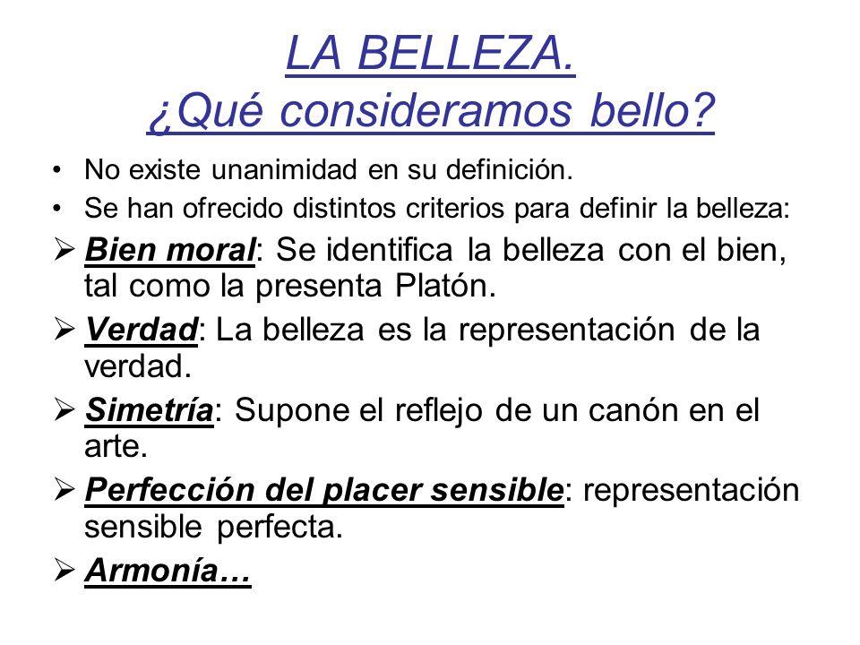 LA BELLEZA. ¿Qué consideramos bello? No existe unanimidad en su definición. Se han ofrecido distintos criterios para definir la belleza: Bien moral: S